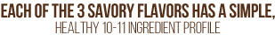 Each of 3 savory flavors  has a simple, healthy 10-11 ingredient profile